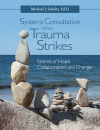 Systems Consultation When Trauma Strikes: Stories of Hope, Collaboration, and Change (Digital PDF)